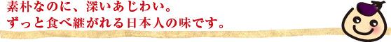 素朴なのに、深いあじわい。ずっと食べ継がれる日本人の味です。