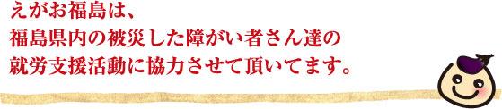 えがお福島は、福島県内の被災した障がい者さん達の就労支援活動に協力させて頂いてます。