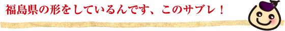 福島県の形をしているんです、このサブレ!